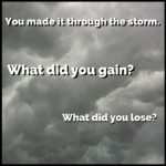 You made it through the storm. What did you gain? What did you lose?
