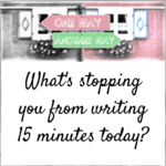 What's stopping you from writing 15 minutes today?